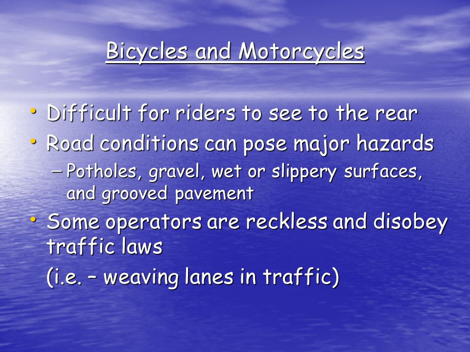 Bicycles and Motorcycles Difficult for riders to see to the rear Difficult for riders to see to the rear Road conditions can pose major hazards Road conditions can pose major hazards – Potholes, gravel, wet or slippery surfaces, and grooved pavement Some operators are reckless and disobey traffic laws Some operators are reckless and disobey traffic laws (i.e.