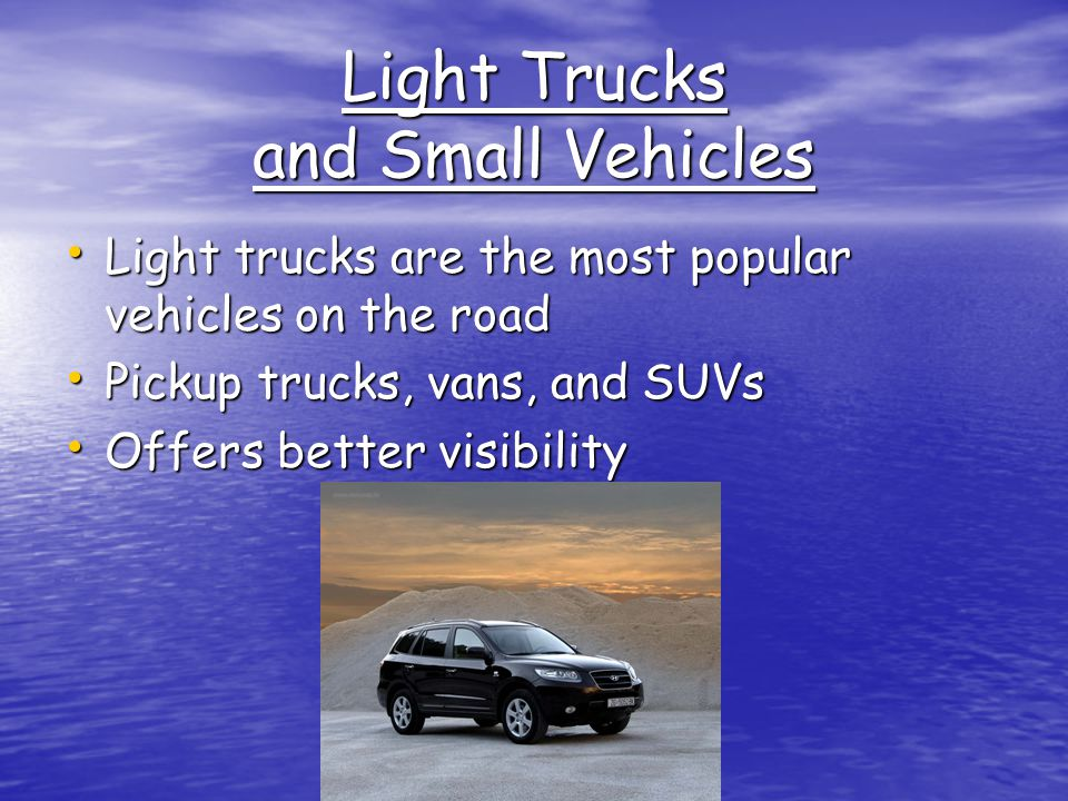 Light Trucks and Small Vehicles Light trucks are the most popular vehicles on the road Light trucks are the most popular vehicles on the road Pickup trucks, vans, and SUVs Pickup trucks, vans, and SUVs Offers better visibility Offers better visibility