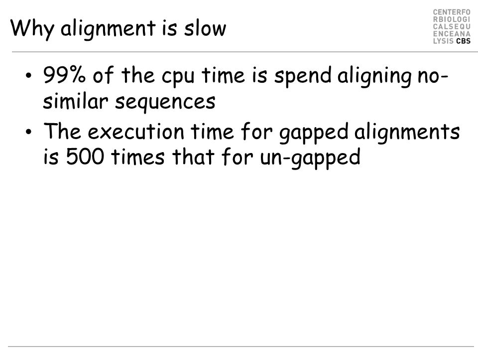 Why alignment is slow 99% of the cpu time is spend aligning no- similar sequences The execution time for gapped alignments is 500 times that for un-gapped