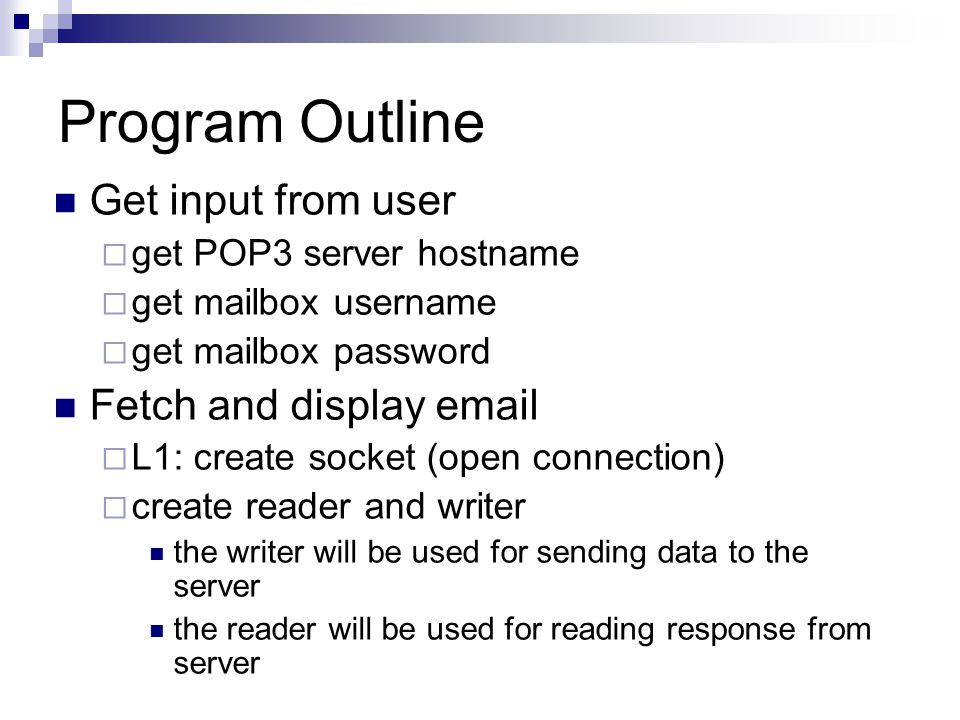 Program Outline Get input from user  get POP3 server hostname  get mailbox username  get mailbox password Fetch and display   L1: create socket (open connection)  create reader and writer the writer will be used for sending data to the server the reader will be used for reading response from server
