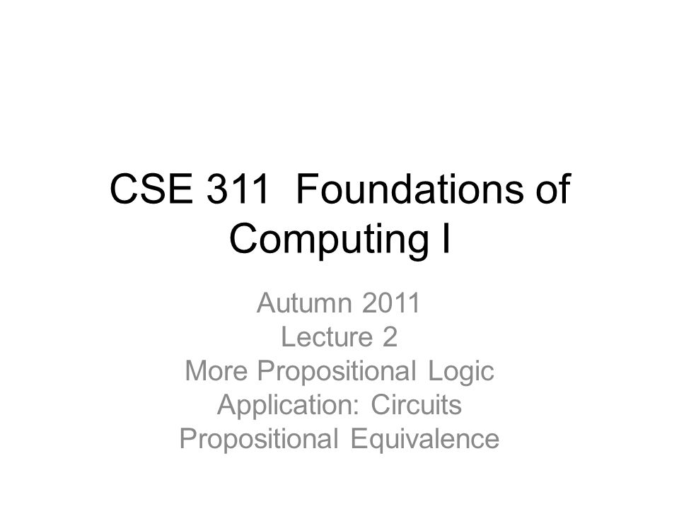 CSE 311 Foundations of Computing I Autumn 2011 Lecture 2 More Propositional Logic Application: Circuits Propositional Equivalence