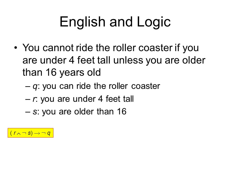 English and Logic You cannot ride the roller coaster if you are under 4 feet tall unless you are older than 16 years old –q: you can ride the roller coaster –r: you are under 4 feet tall –s: you are older than 16 ( r   s)   q