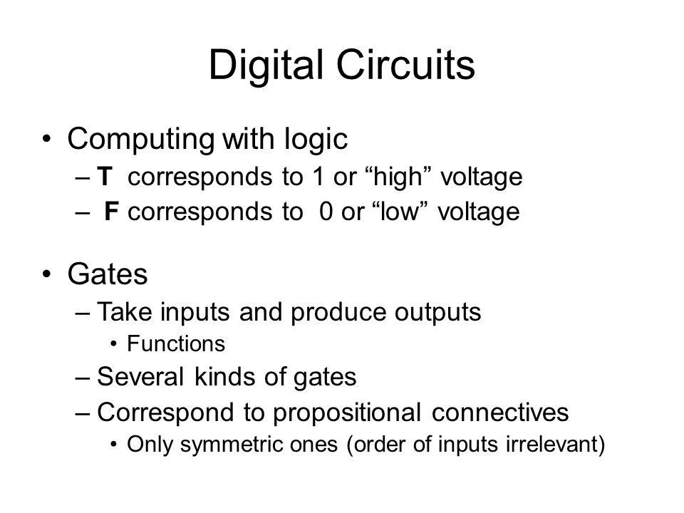 Digital Circuits Computing with logic –T corresponds to 1 or high voltage – F corresponds to 0 or low voltage Gates –Take inputs and produce outputs Functions –Several kinds of gates –Correspond to propositional connectives Only symmetric ones (order of inputs irrelevant)