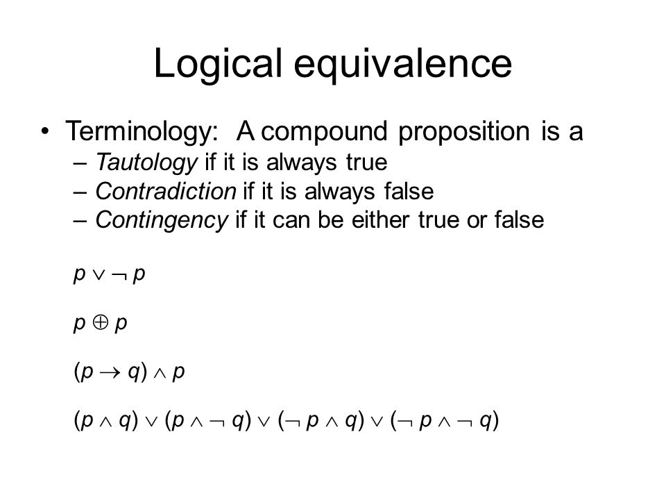 Logical equivalence Terminology: A compound proposition is a –Tautology if it is always true –Contradiction if it is always false –Contingency if it can be either true or false p   p p  p (p  q)  p (p  q)  (p   q)  (  p  q)  (  p   q)