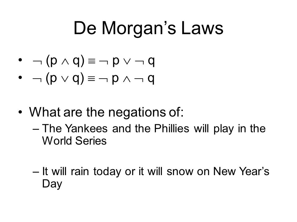 De Morgan's Laws  (p  q)   p   q  (p  q)   p   q What are the negations of: –The Yankees and the Phillies will play in the World Series –It will rain today or it will snow on New Year's Day