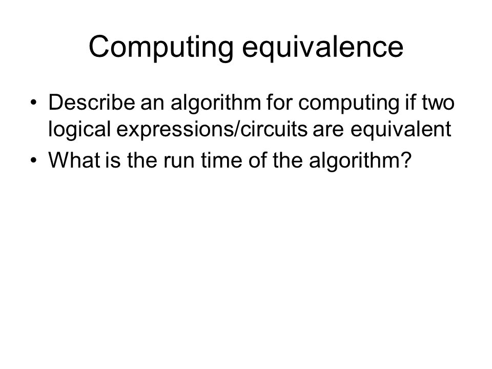 Computing equivalence Describe an algorithm for computing if two logical expressions/circuits are equivalent What is the run time of the algorithm