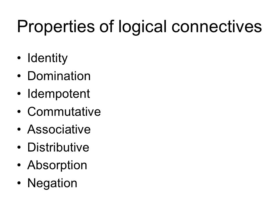 Properties of logical connectives Identity Domination Idempotent Commutative Associative Distributive Absorption Negation