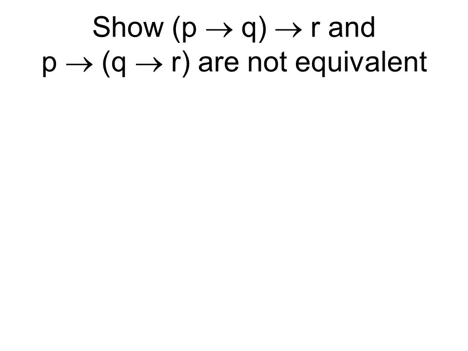 Show (p  q)  r and p  (q  r) are not equivalent