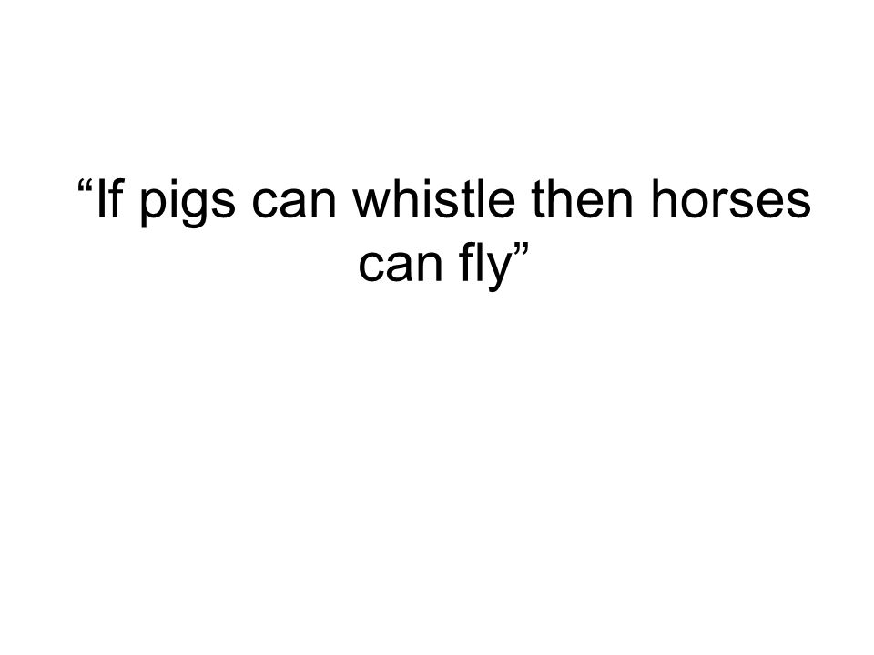If pigs can whistle then horses can fly