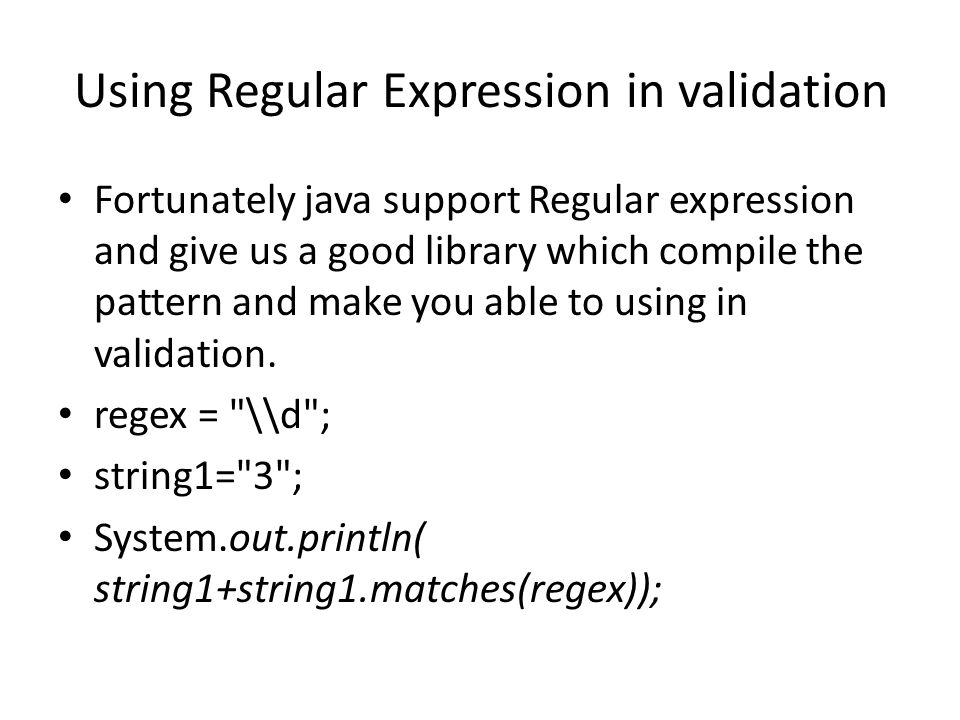 Fortunately java support Regular expression and give us a good library which compile the pattern and make you able to using in validation.