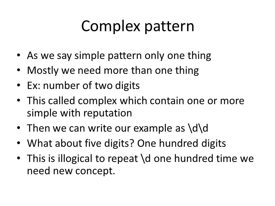As we say simple pattern only one thing Mostly we need more than one thing Ex: number of two digits This called complex which contain one or more simple with reputation Then we can write our example as \d\d What about five digits.