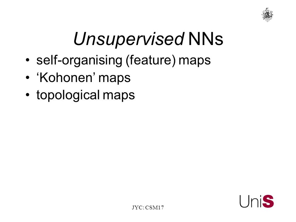 JYC: CSM17 Unsupervised NNs self-organising (feature) maps 'Kohonen' maps topological maps