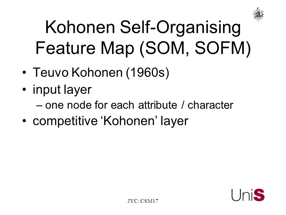 JYC: CSM17 Kohonen Self-Organising Feature Map (SOM, SOFM) Teuvo Kohonen (1960s) input layer –one node for each attribute / character competitive 'Kohonen' layer