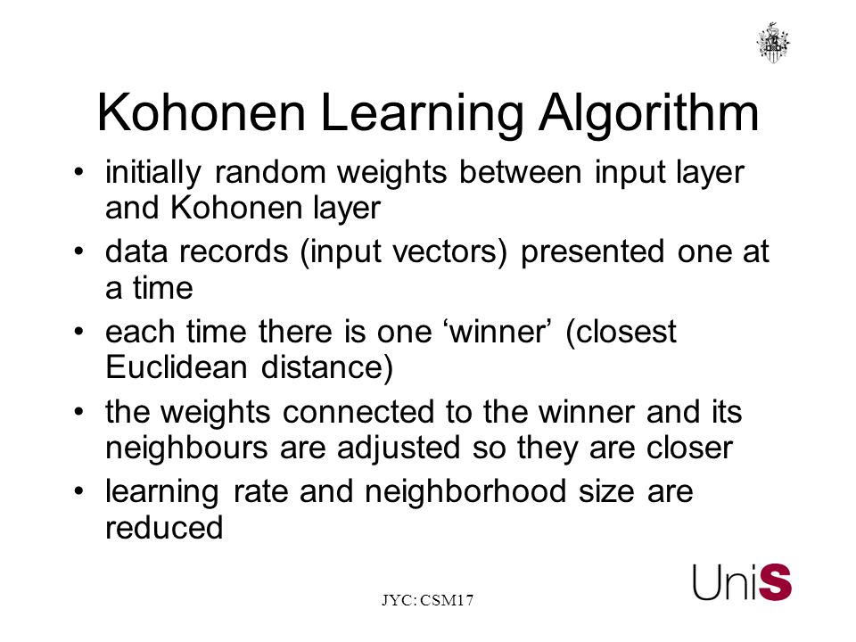 JYC: CSM17 Kohonen Learning Algorithm initially random weights between input layer and Kohonen layer data records (input vectors) presented one at a time each time there is one 'winner' (closest Euclidean distance) the weights connected to the winner and its neighbours are adjusted so they are closer learning rate and neighborhood size are reduced