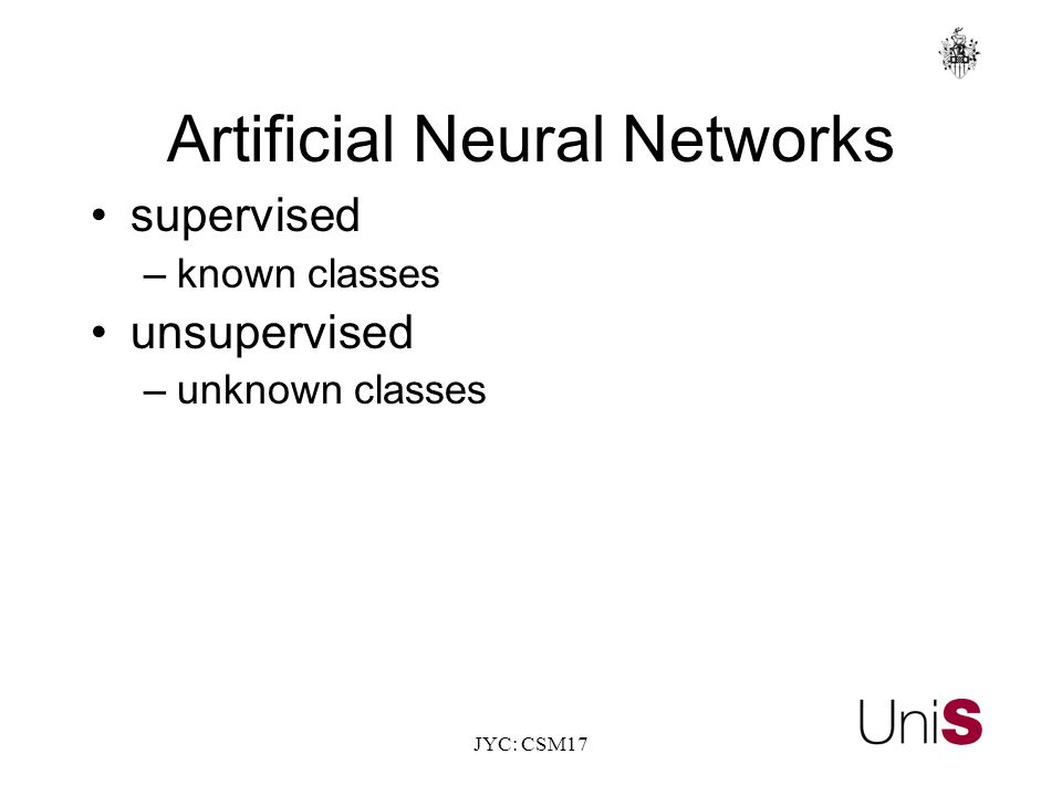 JYC: CSM17 Artificial Neural Networks supervised –known classes unsupervised –unknown classes