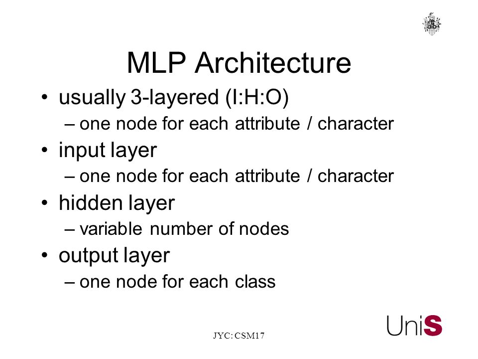JYC: CSM17 MLP Architecture usually 3-layered (I:H:O) –one node for each attribute / character input layer –one node for each attribute / character hidden layer –variable number of nodes output layer –one node for each class