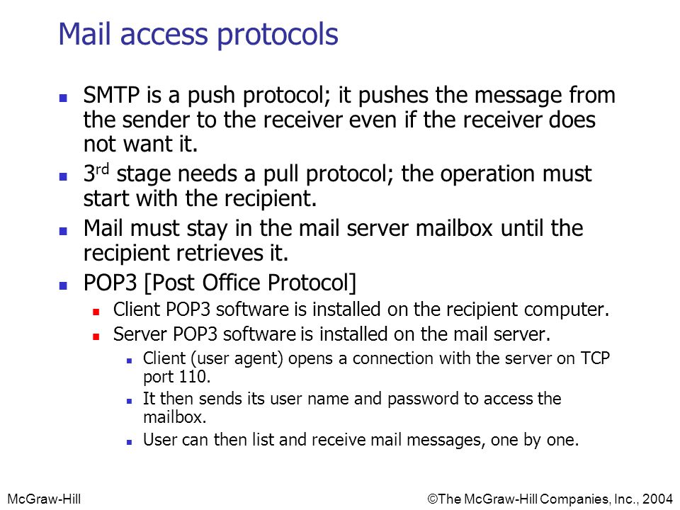 McGraw-Hill©The McGraw-Hill Companies, Inc., 2004 Mail access protocols SMTP is a push protocol; it pushes the message from the sender to the receiver even if the receiver does not want it.