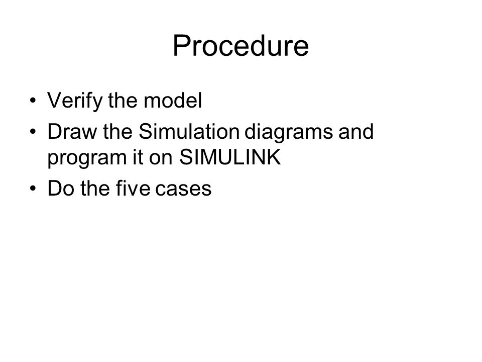 Procedure Verify the model Draw the Simulation diagrams and program it on SIMULINK Do the five cases