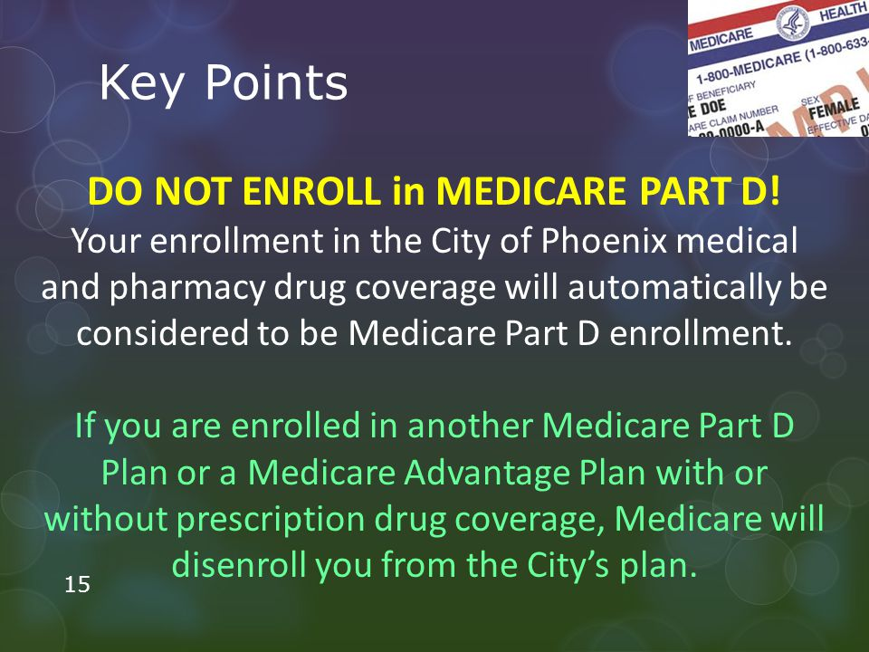 Key Points DO NOT ENROLL in MEDICARE PART D.