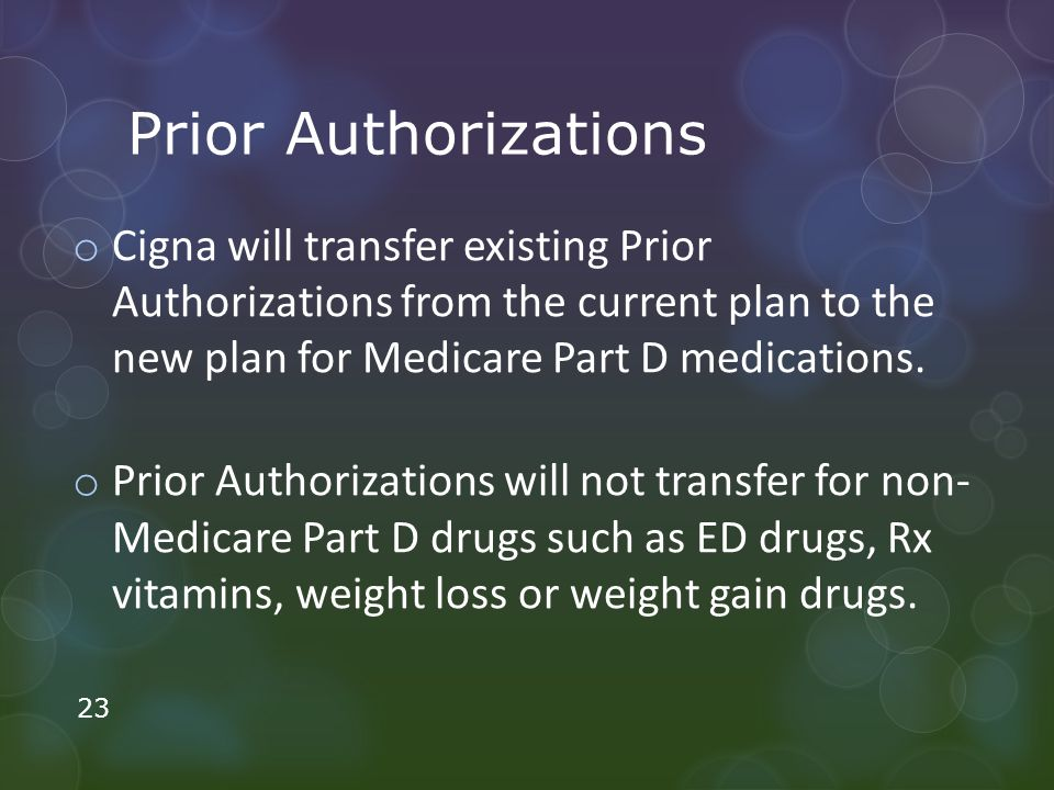 Prior Authorizations o Cigna will transfer existing Prior Authorizations from the current plan to the new plan for Medicare Part D medications.
