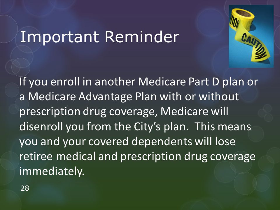 Important Reminder If you enroll in another Medicare Part D plan or a Medicare Advantage Plan with or without prescription drug coverage, Medicare will disenroll you from the City's plan.