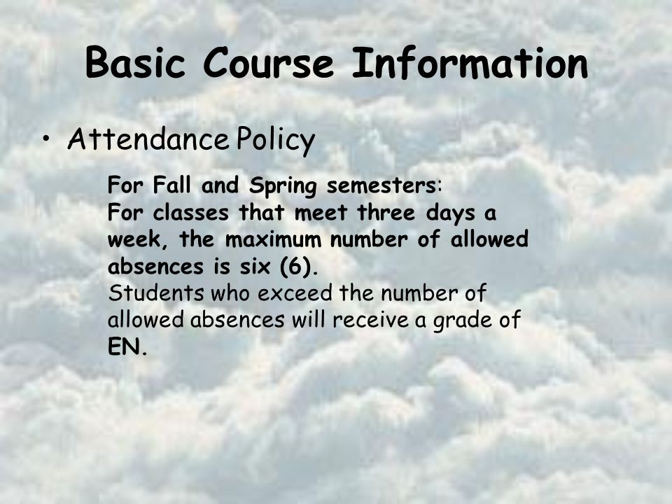 Basic Course Information Attendance Policy For Fall and Spring semesters: For classes that meet three days a week, the maximum number of allowed absences is six (6).