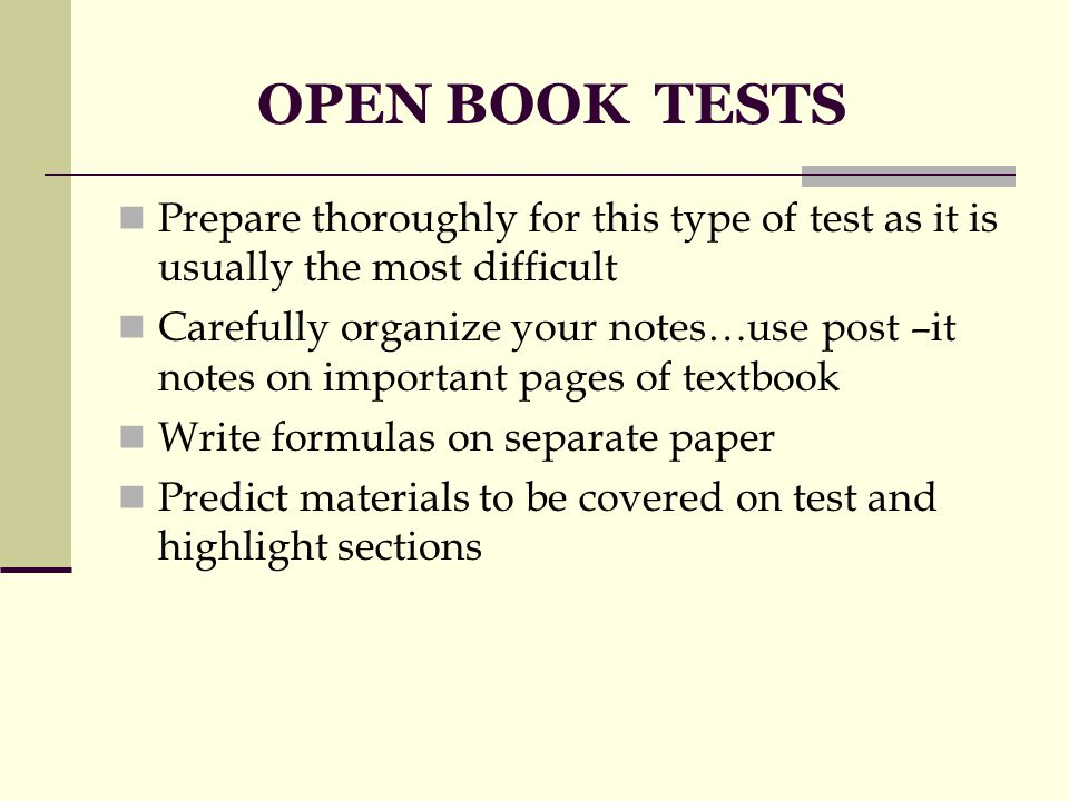 OPEN BOOK TESTS Prepare thoroughly for this type of test as it is usually the most difficult Carefully organize your notes…use post –it notes on important pages of textbook Write formulas on separate paper Predict materials to be covered on test and highlight sections