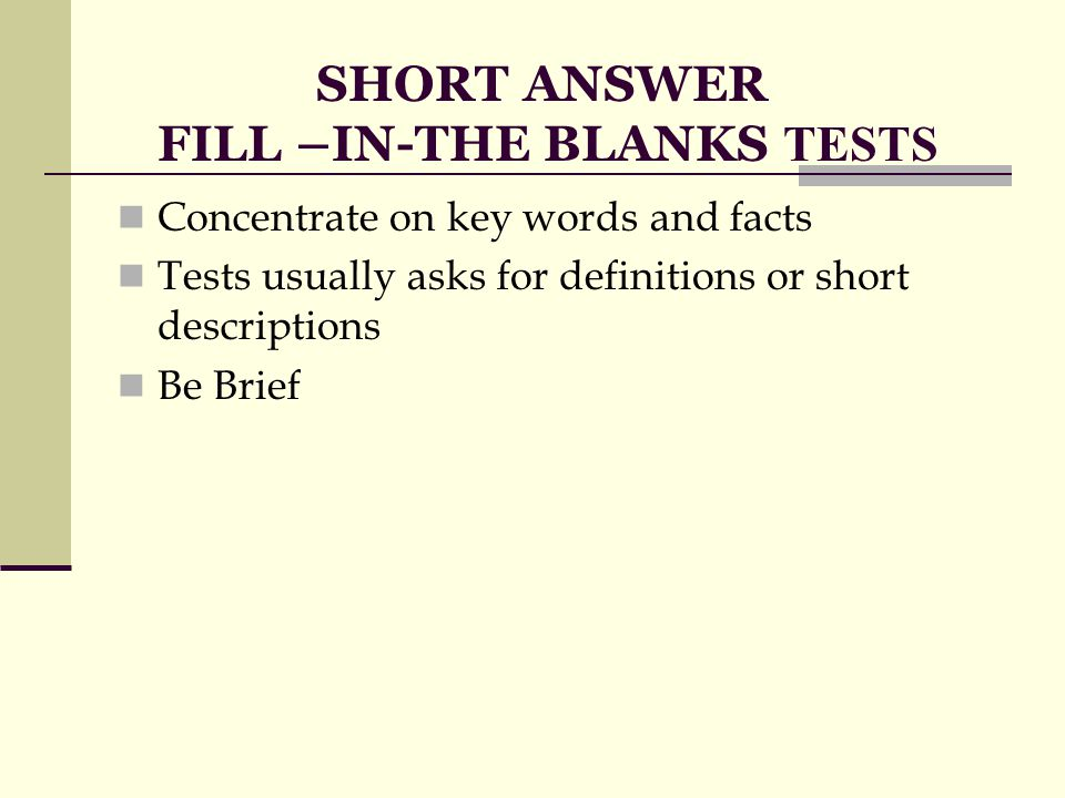 SHORT ANSWER FILL –IN-THE BLANKS TESTS Concentrate on key words and facts Tests usually asks for definitions or short descriptions Be Brief