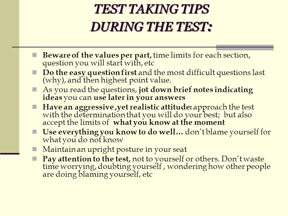 TEST TAKING TIPS DURING THE TEST : Beware of the values per part, time limits for each section, question you will start with, etc Do the easy question first and the most difficult questions last (why), and then highest point value.
