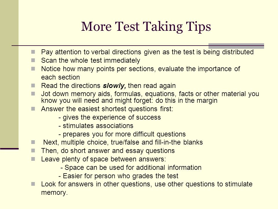More Test Taking Tips Pay attention to verbal directions given as the test is being distributed Scan the whole test immediately Notice how many points per sections, evaluate the importance of each section Read the directions slowly, then read again Jot down memory aids, formulas, equations, facts or other material you know you will need and might forget: do this in the margin Answer the easiest shortest questions first: - gives the experience of success - stimulates associations - prepares you for more difficult questions Next, multiple choice, true/false and fill-in-the blanks Then, do short answer and essay questions Leave plenty of space between answers: - Space can be used for additional information - Easier for person who grades the test Look for answers in other questions, use other questions to stimulate memory.