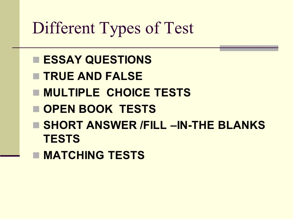 Different Types of Test ESSAY QUESTIONS TRUE AND FALSE MULTIPLE CHOICE TESTS OPEN BOOK TESTS SHORT ANSWER /FILL –IN-THE BLANKS TESTS MATCHING TESTS
