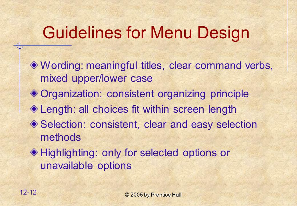 © 2005 by Prentice Hall Guidelines for Menu Design Wording: meaningful titles, clear command verbs, mixed upper/lower case Organization: consistent organizing principle Length: all choices fit within screen length Selection: consistent, clear and easy selection methods Highlighting: only for selected options or unavailable options