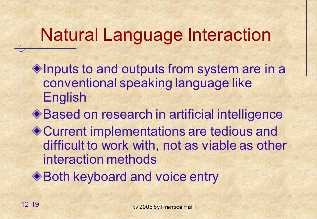 © 2005 by Prentice Hall Natural Language Interaction Inputs to and outputs from system are in a conventional speaking language like English Based on research in artificial intelligence Current implementations are tedious and difficult to work with, not as viable as other interaction methods Both keyboard and voice entry