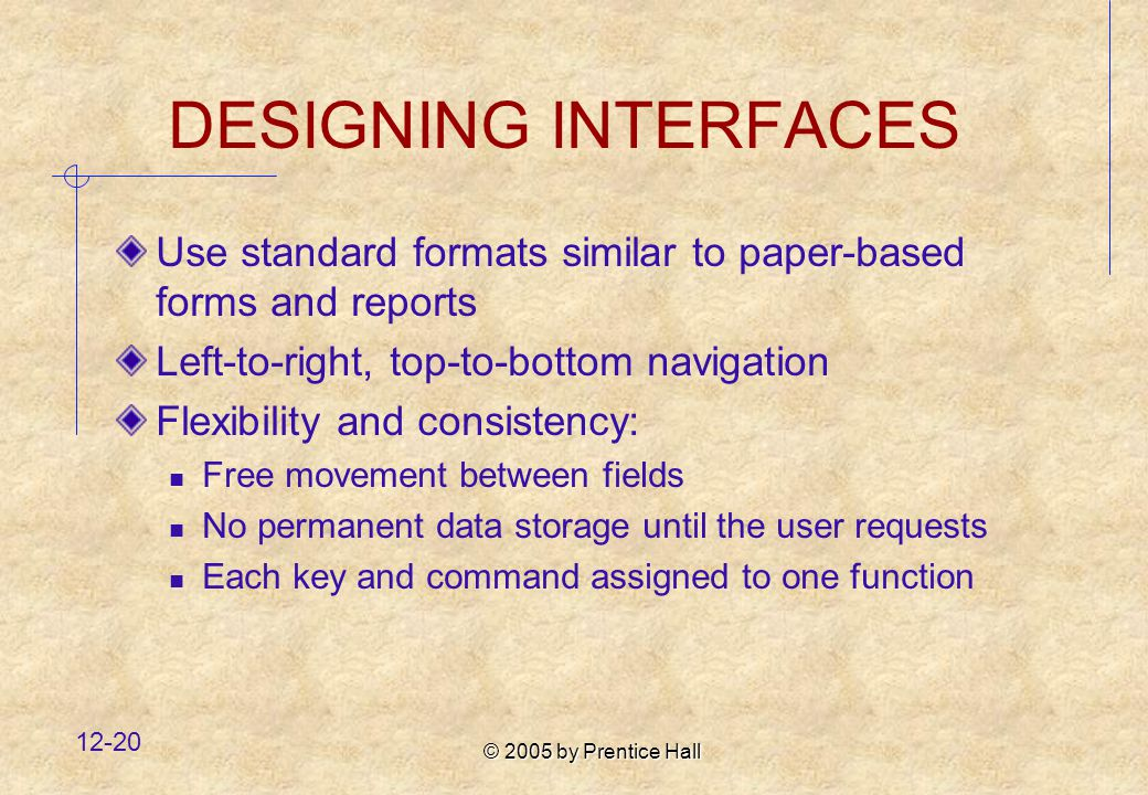 © 2005 by Prentice Hall DESIGNING INTERFACES Use standard formats similar to paper-based forms and reports Left-to-right, top-to-bottom navigation Flexibility and consistency: Free movement between fields No permanent data storage until the user requests Each key and command assigned to one function
