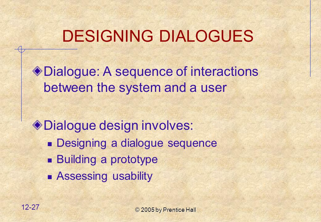 © 2005 by Prentice Hall DESIGNING DIALOGUES Dialogue: A sequence of interactions between the system and a user Dialogue design involves: Designing a dialogue sequence Building a prototype Assessing usability