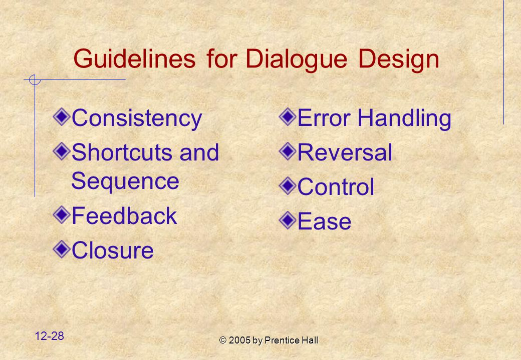© 2005 by Prentice Hall Guidelines for Dialogue Design Consistency Shortcuts and Sequence Feedback Closure Error Handling Reversal Control Ease
