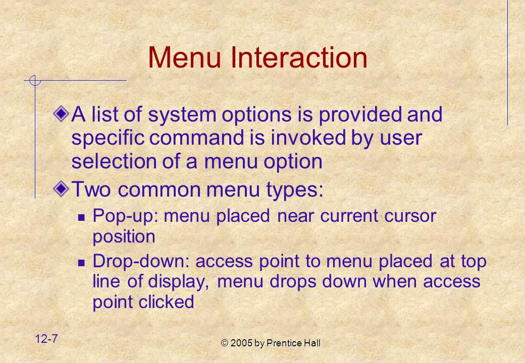 © 2005 by Prentice Hall 12-7 Menu Interaction A list of system options is provided and specific command is invoked by user selection of a menu option Two common menu types: Pop-up: menu placed near current cursor position Drop-down: access point to menu placed at top line of display, menu drops down when access point clicked