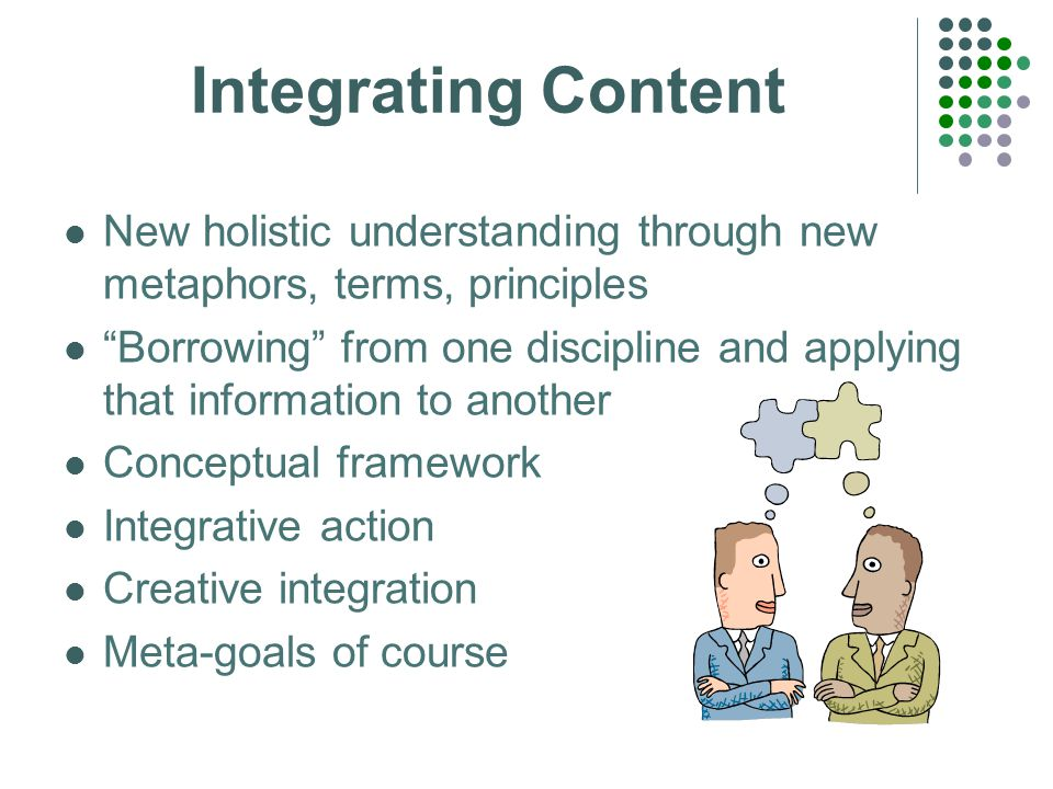 Integrating Content New holistic understanding through new metaphors, terms, principles Borrowing from one discipline and applying that information to another Conceptual framework Integrative action Creative integration Meta-goals of course