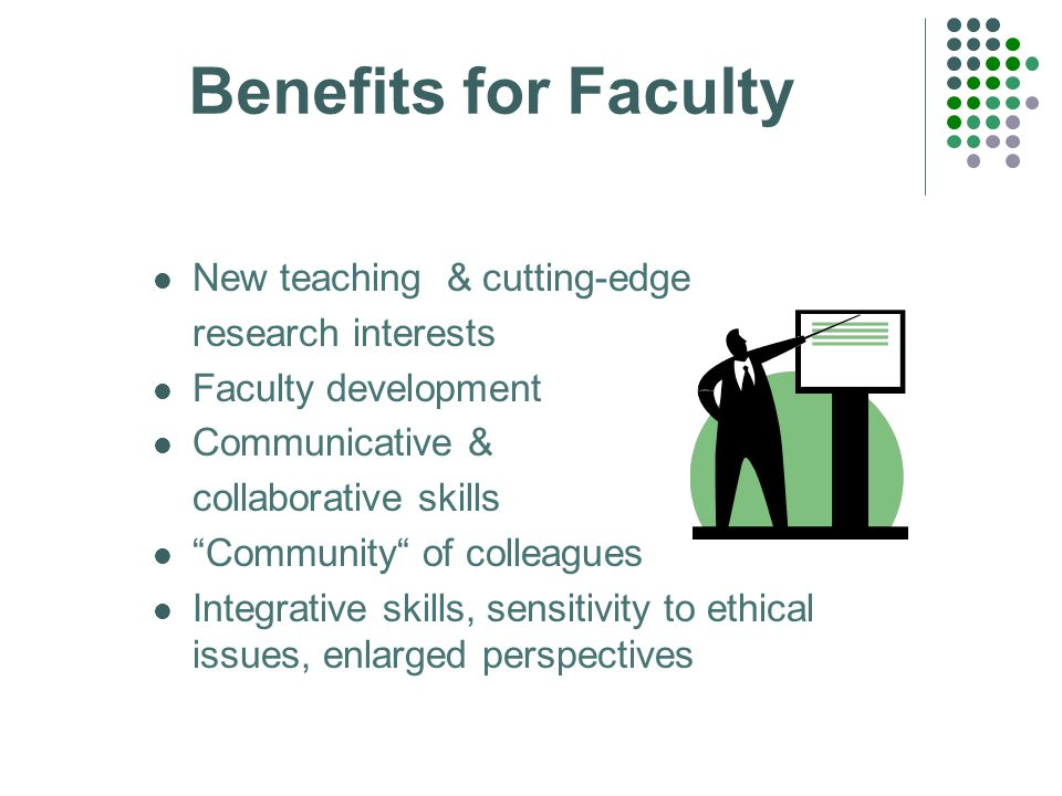 Benefits for Faculty New teaching & cutting-edge research interests Faculty development Communicative & collaborative skills Community of colleagues Integrative skills, sensitivity to ethical issues, enlarged perspectives