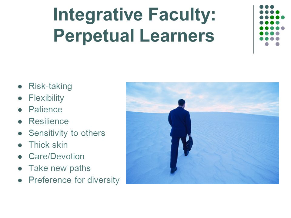 Integrative Faculty: Perpetual Learners Risk-taking Flexibility Patience Resilience Sensitivity to others Thick skin Care/Devotion Take new paths Preference for diversity