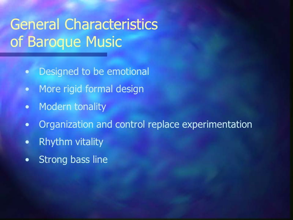 General Characteristics of Baroque Music Designed to be emotional More rigid formal design Modern tonality Organization and control replace experimentation Rhythm vitality Strong bass line