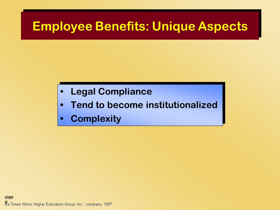 Employee Benefits: Unique Aspects Legal Compliance Tend to become institutionalized Complexity Legal Compliance Tend to become institutionalized Complexity ©a Times Mirror Higher Education Group, Inc., company, 1997 IRWI N