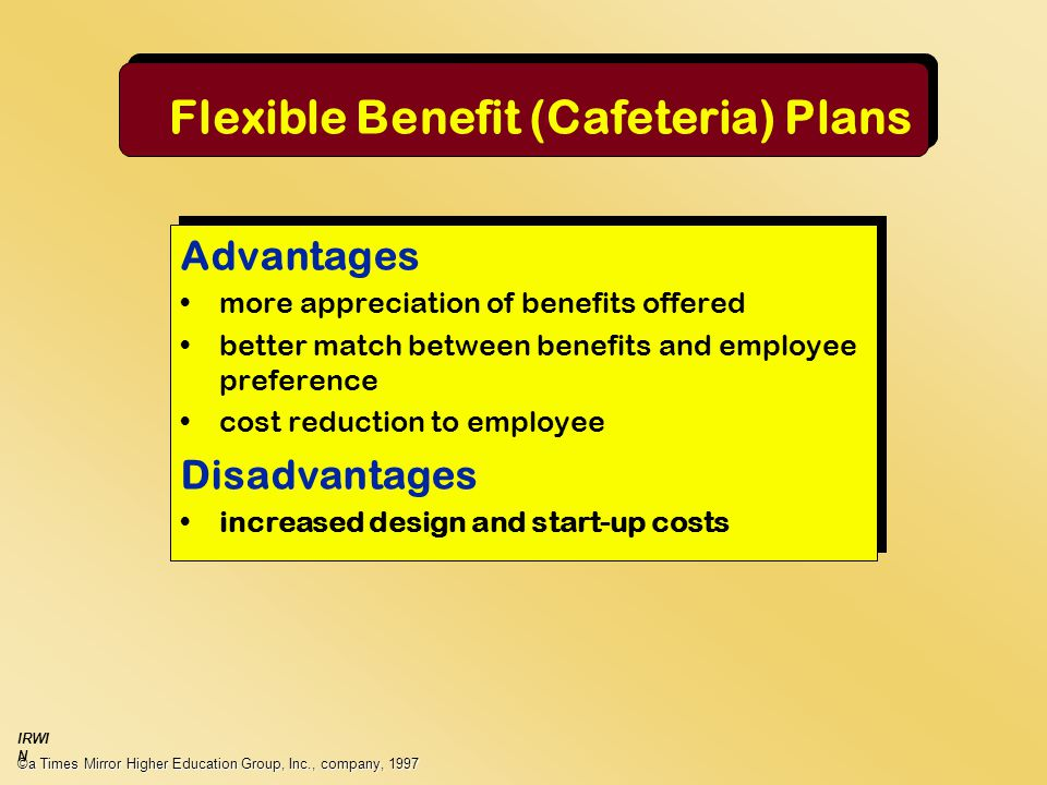 Flexible Benefit (Cafeteria) Plans Advantages more appreciation of benefits offered better match between benefits and employee preference cost reduction to employee Disadvantages increased design and start-up costs Advantages more appreciation of benefits offered better match between benefits and employee preference cost reduction to employee Disadvantages increased design and start-up costs ©a Times Mirror Higher Education Group, Inc., company, 1997 IRWI N