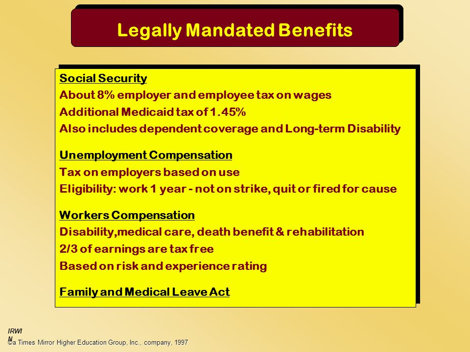 Legally Mandated Benefits Social Security About 8% employer and employee tax on wages Additional Medicaid tax of 1.45% Also includes dependent coverage and Long-term Disability Unemployment Compensation Tax on employers based on use Eligibility: work 1 year - not on strike, quit or fired for cause Workers Compensation Disability,medical care, death benefit & rehabilitation 2/3 of earnings are tax free Based on risk and experience rating Family and Medical Leave Act Social Security About 8% employer and employee tax on wages Additional Medicaid tax of 1.45% Also includes dependent coverage and Long-term Disability Unemployment Compensation Tax on employers based on use Eligibility: work 1 year - not on strike, quit or fired for cause Workers Compensation Disability,medical care, death benefit & rehabilitation 2/3 of earnings are tax free Based on risk and experience rating Family and Medical Leave Act ©a Times Mirror Higher Education Group, Inc., company, 1997 IRWI N