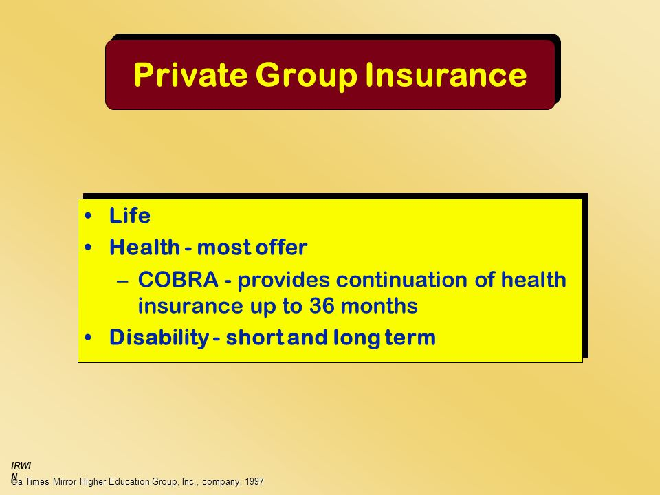 Private Group Insurance Life Health - most offer –COBRA - provides continuation of health insurance up to 36 months Disability - short and long term Life Health - most offer –COBRA - provides continuation of health insurance up to 36 months Disability - short and long term ©a Times Mirror Higher Education Group, Inc., company, 1997 IRWI N