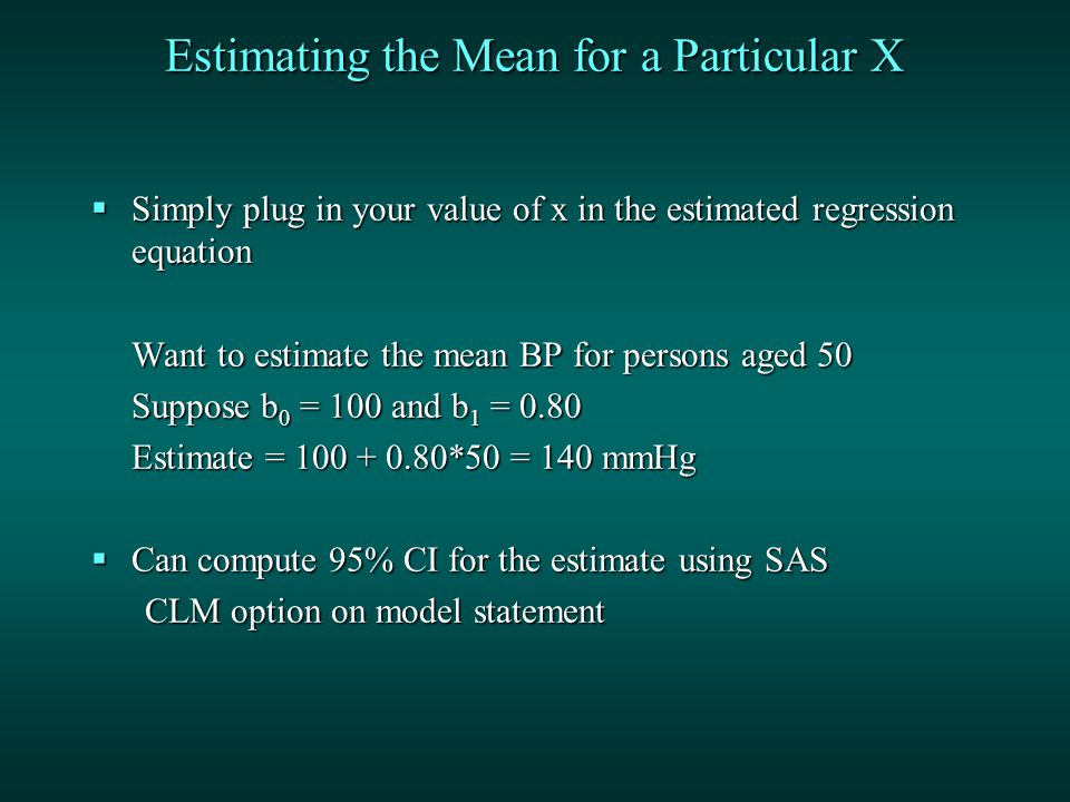 Estimating the Mean for a Particular X  Simply plug in your value of x in the estimated regression equation Want to estimate the mean BP for persons aged 50 Suppose b 0 = 100 and b 1 = 0.80 Estimate = *50 = 140 mmHg  Can compute 95% CI for the estimate using SAS CLM option on model statement