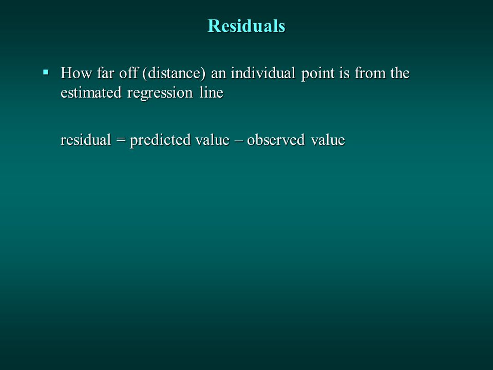 Residuals  How far off (distance) an individual point is from the estimated regression line residual = predicted value – observed value