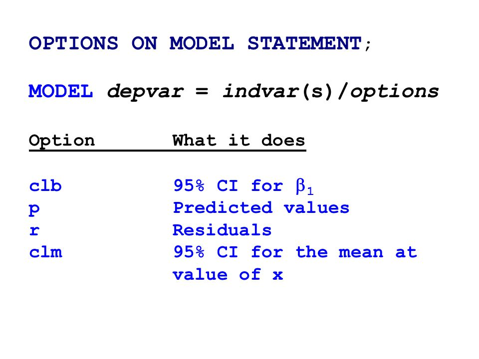 OPTIONS ON MODEL STATEMENT ; MODEL depvar = indvar(s)/options OptionWhat it does clb95% CI for  1 pPredicted values rResiduals clm95% CI for the mean at value of x