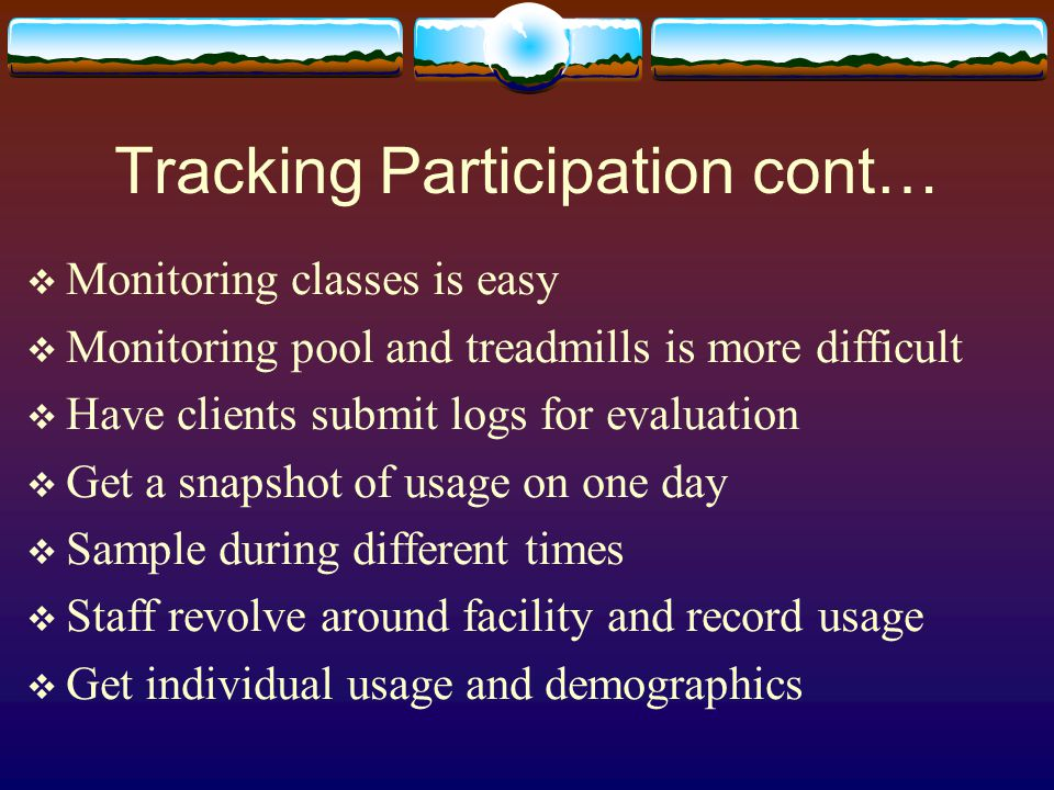 Tracking Participation cont…  Monitoring classes is easy  Monitoring pool and treadmills is more difficult  Have clients submit logs for evaluation  Get a snapshot of usage on one day  Sample during different times  Staff revolve around facility and record usage  Get individual usage and demographics