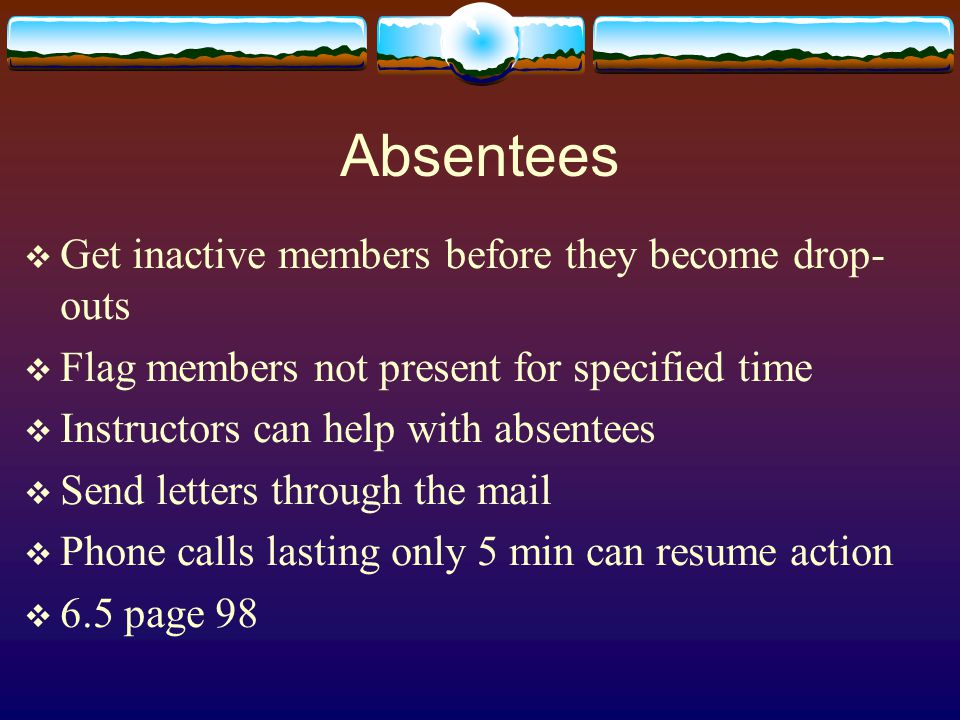 Absentees  Get inactive members before they become drop- outs  Flag members not present for specified time  Instructors can help with absentees  Send letters through the mail  Phone calls lasting only 5 min can resume action  6.5 page 98